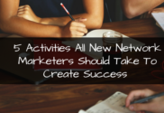 5 Activities All New Network Marketers Should Do to Create Success
