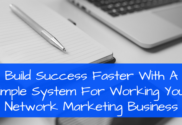 Build Success Faster With A Simple System For Working Your Network Marketing Business