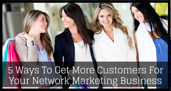 5 Ways To Get More Customers For Your Network Marketing Business 1